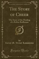 The Story of Cheer: The Story of the Healing of a Robin Redbreast (Classic Reprint) (978025942682) photo