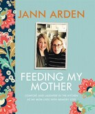 Feeding My Mother: Comfort and Laughter in the Kitchen as My Mom Lives with Memory Loss by Jann Arden