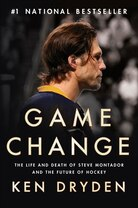 Game Change: The Life And Death Of Steve Montador, And The Future Of Hockey by Ken Dryden