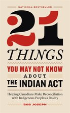 21 Things You Might Not Know About the Indian Act: Helping Canadians Make Reconciliation with Indigenous Peoples a Reality by Bob Joseph