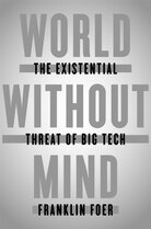 World Without Mind: The Existential Threat Of Big Tech by Franklin Foer