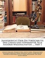 Jahresbericht Über Die Fortschritte Der Chemie Und Verwandter Teile Anderer Wissenschaften ..., Part 1