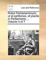 Rotuli Parliamentorum; Ut Et Petitiones, Et Placita In Parliamento ...  Volume 4 Of 7