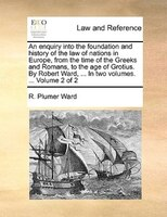 An Enquiry Into The Foundation And History Of The Law Of Nations In Europe, From The Time Of The Greeks And Romans, To The Age Of