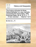 The History Of Ayder Ali Khan, Nabob-bahader: Or, New Memoirs Concerning The East Indies. With Historical Notes. By M. M. D. L. T.