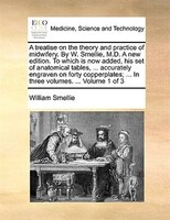 A Treatise On The Theory And Practice Of Midwifery. By W. Smellie, M.d. A New Edition. To Which Is Now Added, His Set Of Anatomica