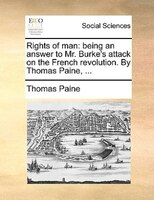 Rights Of Man: Being An Answer To Mr. Burke's Attack On The French Revolution. By Thomas Paine, ...