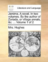 Jemima. A Novel. In Two Volumes. By The Author Of Zoriada, Or Village Annals, &c. ...  Volume 1 Of 2
