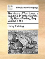 The History Of Tom Jones, A Foundling. In Three Volumes. ... By Henry Fielding, Esq.  Volume 1 Of 3