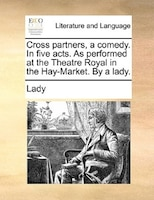 Cross Partners, A Comedy. In Five Acts. As Performed At The Theatre Royal In The Hay-market. By A Lady.