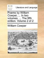 Poems By William Cowper, ... In Two Volumes. ... The Fifth Edition. Volume 2 Of 2