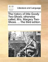 The History Of Little Goody Two-shoes; Otherwise Called, Mrs. Margery Two-shoes. ... The Third Edition.