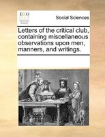 Letters Of The Critical Club, Containing Miscellaneous Observations Upon Men, Manners, And Writings.