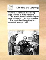 Memoirs Of Literature. Containing A Large Account Of Many Valuable Books, Letters And Dissertations Upon Several Subjects, ... In