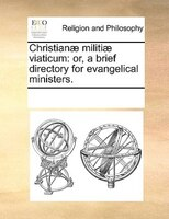 Christianae Militiae Viaticum: Or, A Brief Directory For Evangelical Ministers.