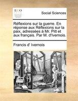 Réflexions Sur La Guerre. En Réponse Aux Réflexions Sur La Paix, Adressées À Mr. Pitt Et Aux Français. Par M. D'ivernois.
