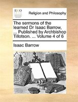 The Sermons Of The Learned Dr Isaac Barrow, ... Published By Archbishop Tillotson. ...  Volume 4 Of 6