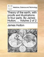 Theory Of The Earth, With Proofs And Illustrations. In Four Parts. By James Hutton, ...  Volume 2 Of 2