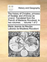 The History Of Christina, Princess Of Swabia; And Of Eloisa De Livarot. Translated From The French Of Madame Riccoboni. In Two Vol