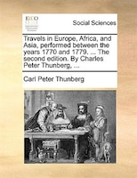 Travels In Europe, Africa, And Asia, Performed Between The Years 1770 And 1779. ... The Second Edition. By Charles Peter Thunberg,