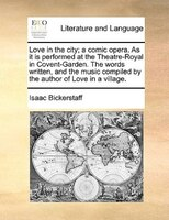 Love In The City; A Comic Opera. As It Is Performed At The Theatre-royal In Covent-garden. The Words Written, And The Music Compil
