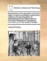 Experiments On The Generation Of Air From Water; To Which Are Prefixed, Experiments Relating To The Decomposition Of Dephlogistica