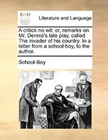 A Critick No Wit: Or, Remarks On Mr. Dennis's Late Play, Called The Invader Of His Country. In A Letter From A School