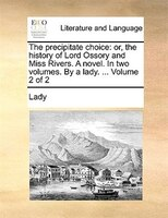 The Precipitate Choice: Or, The History Of Lord Ossory And Miss Rivers. A Novel. In Two Volumes. By A Lady. ...  Volume 2 O