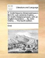 P. Ovidii Nasonis Metamorphoseon Libri Xv, Cum Versione Anglica, ... Or Ovid's Metamorphoses, With An English Translation, ... By
