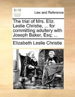 The Trial Of Mrs. Eliz. Leslie Christie, ... For Committing Adultery With Joseph Baker, Esq; ...