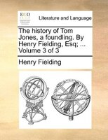 The History Of Tom Jones, A Foundling. By Henry Fielding, Esq; ...  Volume 3 Of 3