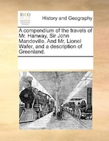 A Compendium Of The Travels Of Mr. Hanway, Sir John Mandeville. And Mr. Lionel Wafer, And A Description Of Greenland.