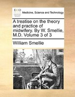 A Treatise On The Theory And Practice Of Midwifery. By W. Smellie, M.d.  Volume 3 Of 3
