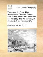 The Speech Of The Right Honourable Charles James Fox, In The House Of Commons, On Tuesday, The 9th Instant, In Defence Of His Resi