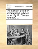 The Song Of Solomon Paraphrased; In Lyrick Verse. By Mr. Charles Johnson, ...