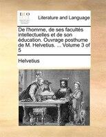 De L'homme, De Ses Facultés Intellectuelles Et De Son Éducation. Ouvrage Posthume De M. Helvetius. ...  Volume 3 Of 5