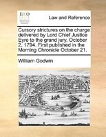 Cursory Strictures On The Charge Delivered By Lord Chief Justice Eyre To The Grand Jury, October 2, 1794. First Published In The M