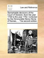 Remarkable Decisions Of The Court Of Session, From The Year 1730 To The Year 1752. Collected By The Honourable Henry Home Of Kames