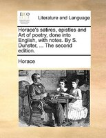 Horace's Satires, Epistles And Art Of Poetry, Done Into English, With Notes. By S. Dunster, ... The Second Edition.
