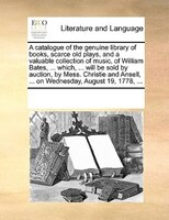 A Catalogue Of The Genuine Library Of Books, Scarce Old Plays, And A Valuable Collection Of Music, Of William Bates, ... Which, ..