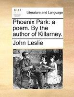 Phoenix Park: A Poem. By The Author Of Killarney.