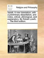 Isaiah. A New Translation; With A Preliminary Dissertation, And Notes, Critical, Philological, And Explanatory. By Robert Lowth, .