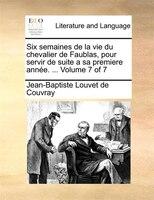 Six Semaines De La Vie Du Chevalier De Faublas, Pour Servir De Suite A Sa Premiere Année. ...  Volume 7 Of 7