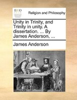 Unity In Trinity, And Trinity In Unity. A Dissertation. ... By James Anderson, ...