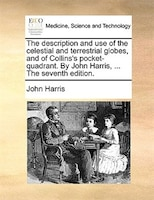 The Description And Use Of The Celestial And Terrestrial Globes, And Of Collins's Pocket-quadrant. By John Harris, ... The Seventh