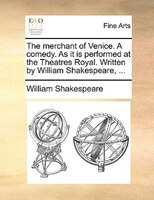 The Merchant Of Venice. A Comedy. As It Is Performed At The Theatres Royal. Written By William Shakespeare, ...
