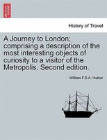 A Journey To London; Comprising A Description Of The Most Interesting Objects Of Curiosity To A Visitor Of The Metropolis. Second