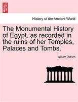 The Monumental History of Egypt, as recorded in the ruins of her Temples, Palaces and Tombs. VOL. I