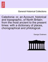 Caledonia: Or, An Account, Historical And Topographic, Of North Britain; From The Most Ancient To The Present