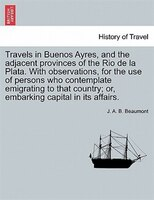 Travels In Buenos Ayres, And The Adjacent Provinces Of The Rio De La Plata. With Observations, For The Use Of Persons Who Contempl
